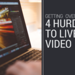 Getting Over the 4 Hurdles to Live Video